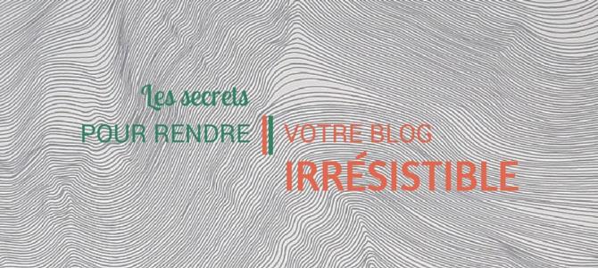 Mes petits secrets pour rendre un blog irrésistible